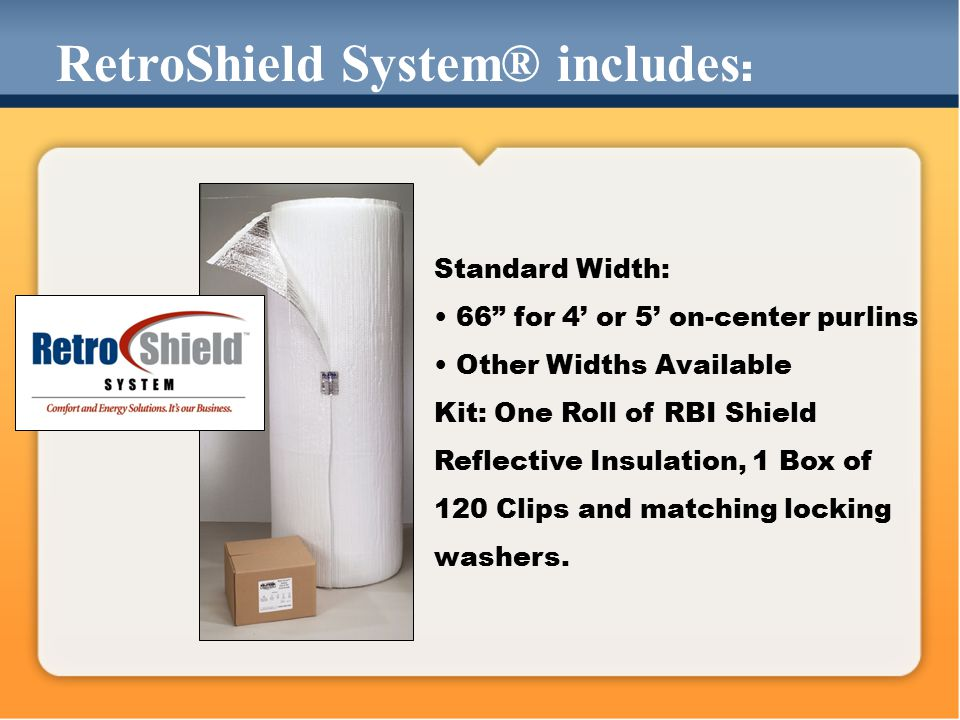 RetroShield System® includes : Standard Width: 66 for 4' or 5' on-center purlins Other Widths Available Kit: One Roll of RBI Shield Reflective Insulation, 1 Box of 120 Clips and matching locking washers.