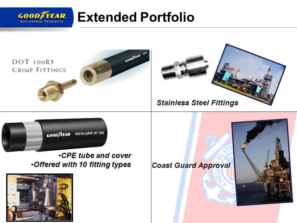 12 Coast Guard Approval Stainless Steel Fittings Extended Portfolio CPE tube and coverCPE tube and cover Offered with 10 fitting typesOffered with 10 fitting types