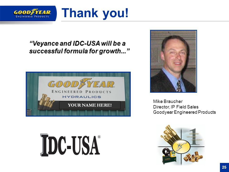"""25 Thank you! Mike Braucher Director, IP Field Sales Goodyear Engineered Products """"Veyance and IDC-USA will be a successful formula for growth..."""" YOU"""