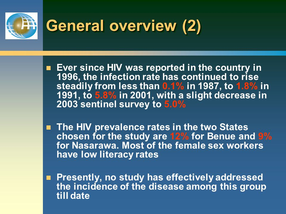 n Ever since HIV was reported in the country in 1996, the infection rate has continued to rise steadily from less than 0.1% in 1987, to 1.8% in 1991, to 5.8% in 2001, with a slight decrease in 2003 sentinel survey to 5.0% n The HIV prevalence rates in the two States chosen for the study are 12% for Benue and 9% for Nasarawa.