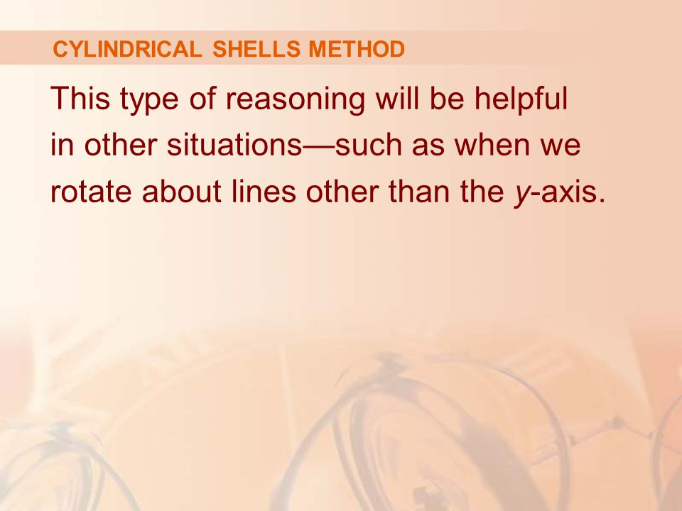 This type of reasoning will be helpful in other situations—such as when we rotate about lines other than the y-axis. CYLINDRICAL SHELLS METHOD