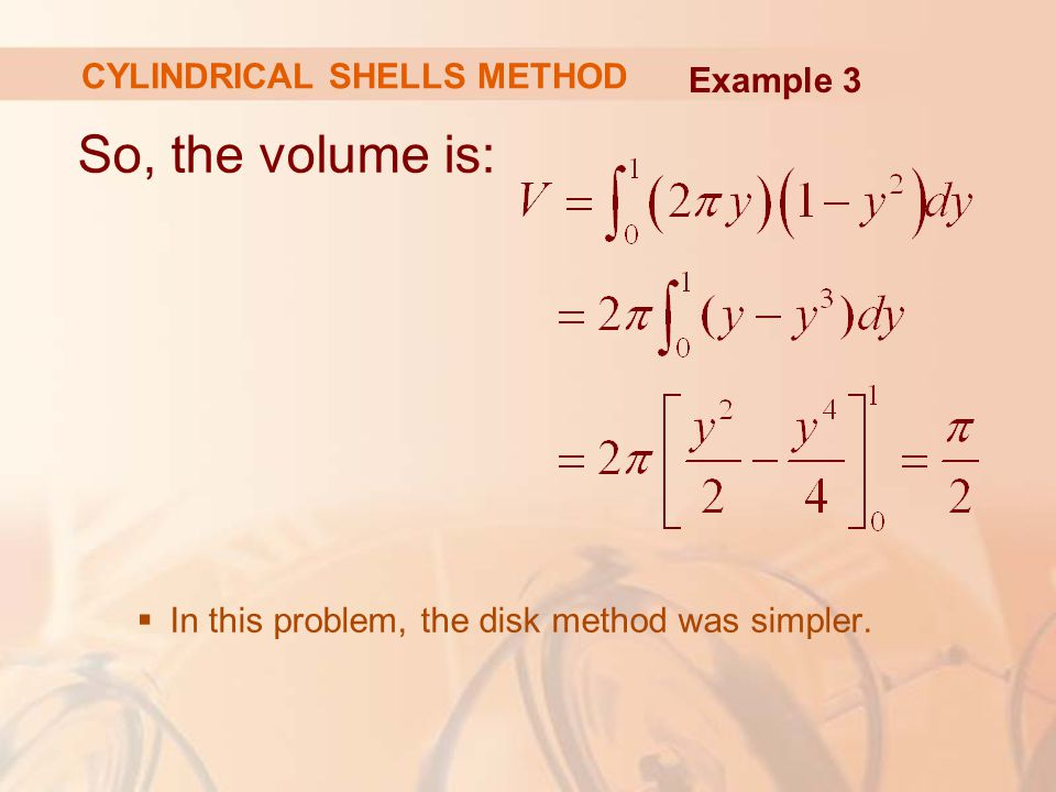 So, the volume is:  In this problem, the disk method was simpler. Example 3 CYLINDRICAL SHELLS METHOD
