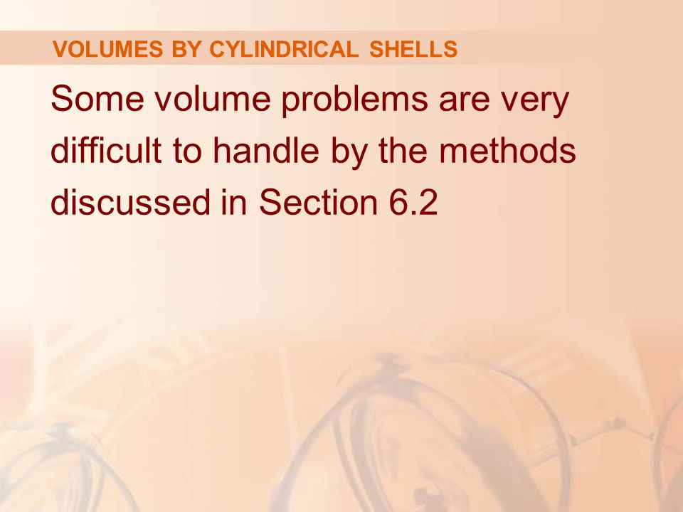 Some volume problems are very difficult to handle by the methods discussed in Section 6.2 VOLUMES BY CYLINDRICAL SHELLS