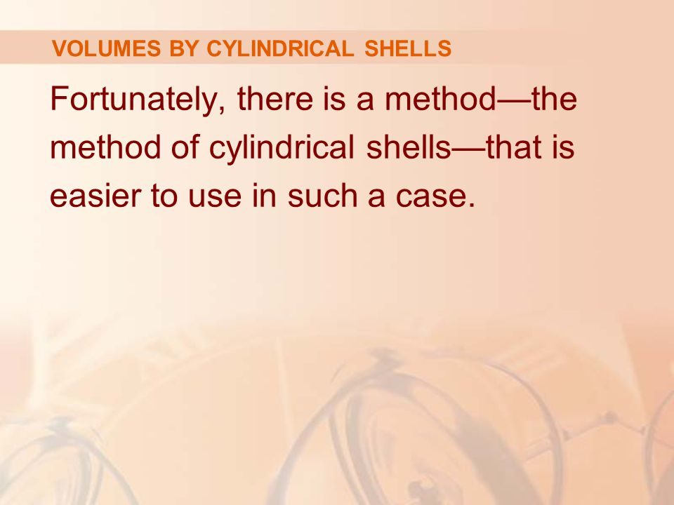 Fortunately, there is a method—the method of cylindrical shells—that is easier to use in such a case. VOLUMES BY CYLINDRICAL SHELLS