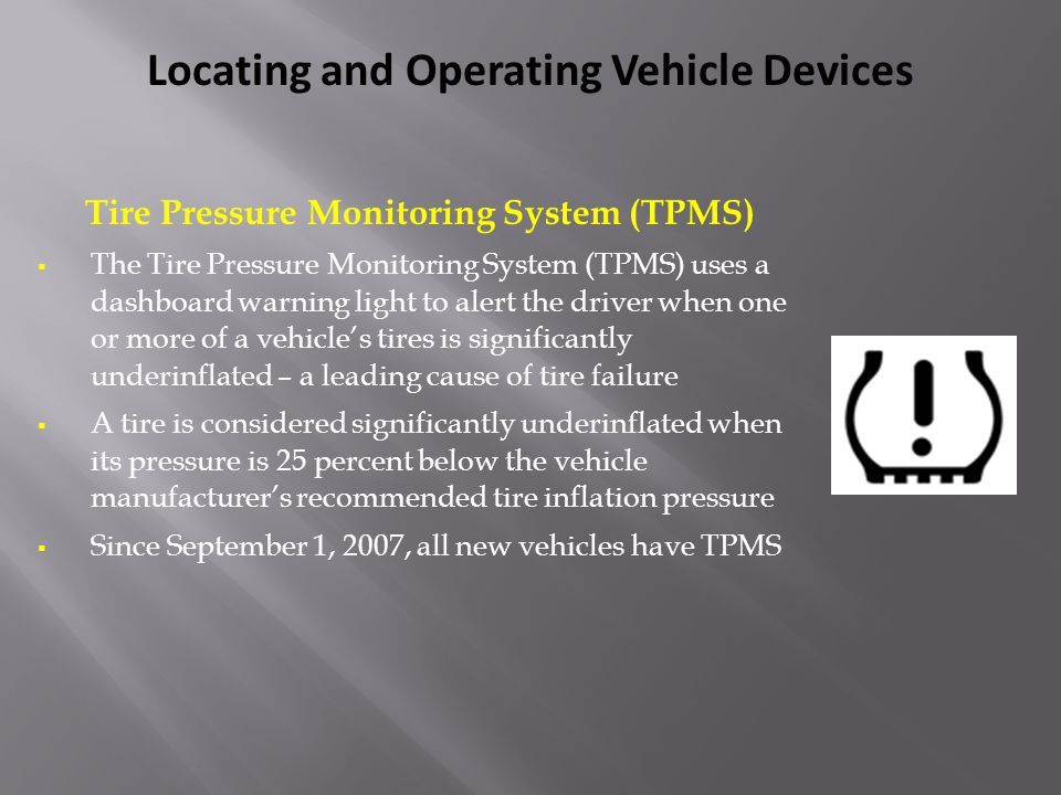 Tire Pressure Monitoring System (TPMS)  The Tire Pressure Monitoring System (TPMS) uses a dashboard warning light to alert the driver when one or mor
