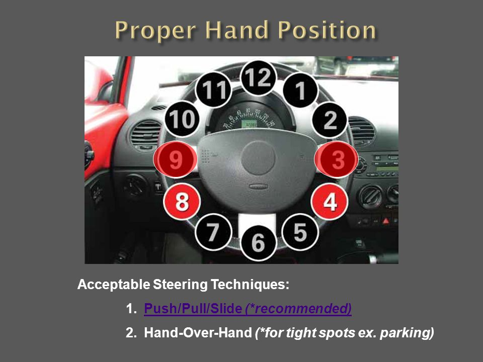 Acceptable Steering Techniques: 1.Push/Pull/Slide (*recommended)Push/Pull/Slide (*recommended) 2.Hand-Over-Hand (*for tight spots ex. parking)