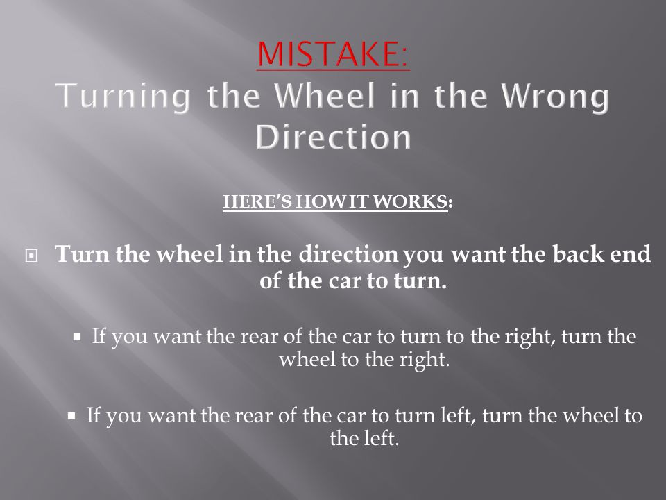HERE'S HOW IT WORKS:  Turn the wheel in the direction you want the back end of the car to turn.  If you want the rear of the car to turn to the righ