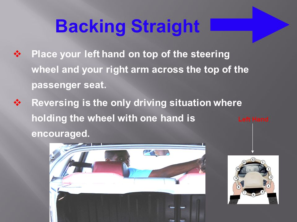 Backing Straight  Place your left hand on top of the steering wheel and your right arm across the top of the passenger seat.  Reversing is the only