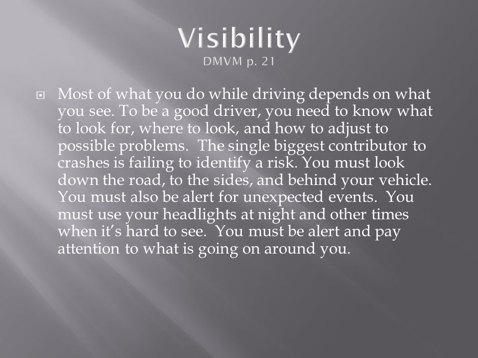  Most of what you do while driving depends on what you see. To be a good driver, you need to know what to look for, where to look, and how to adjust