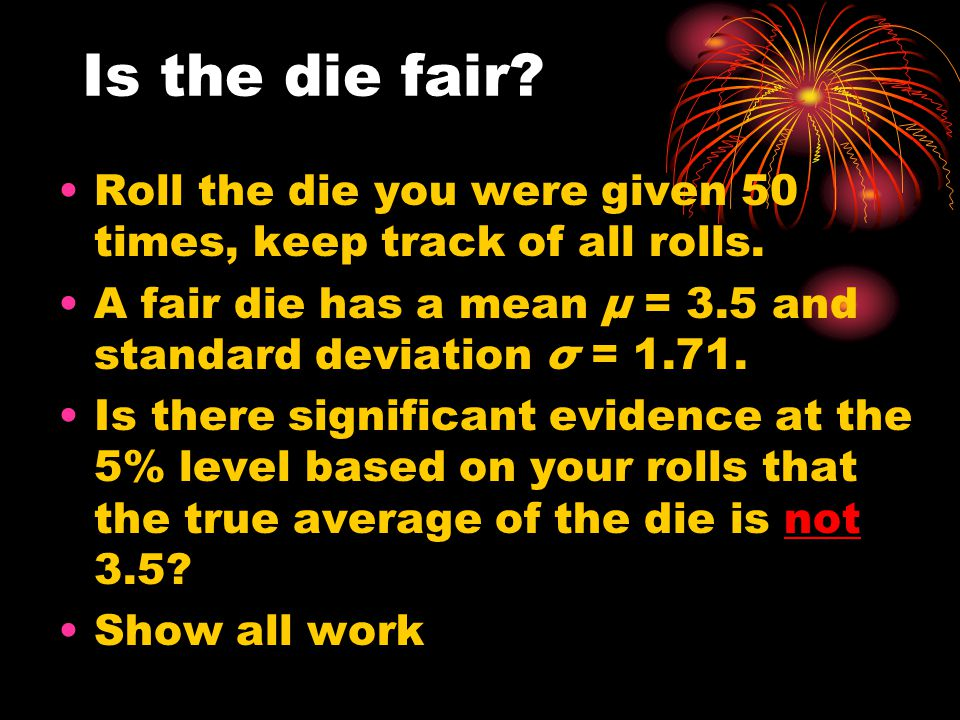 Back to the Real Die Recall that a real die has μ = 3.5 and σ = 1.71….last week we rolled the die 50 times.