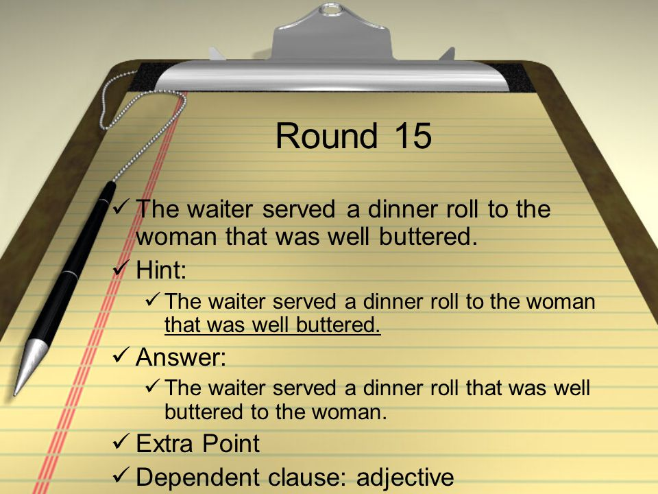 Round 15 The waiter served a dinner roll to the woman that was well buttered. Hint: The waiter served a dinner roll to the woman that was well buttere