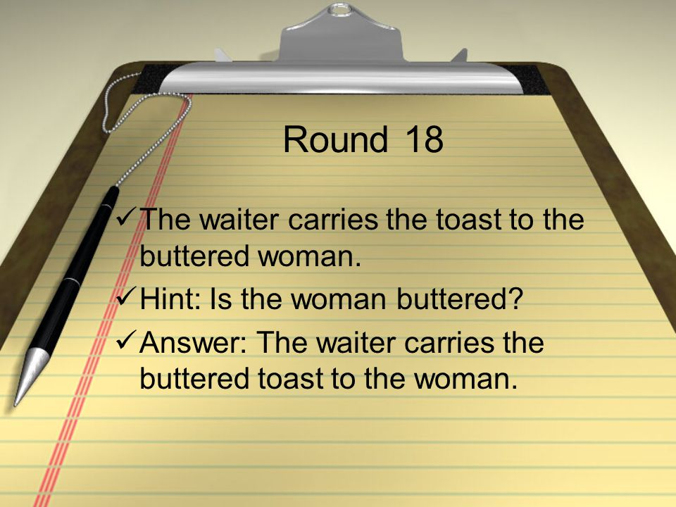 Round 18 The waiter carries the toast to the buttered woman. Hint: Is the woman buttered? Answer: The waiter carries the buttered toast to the woman.