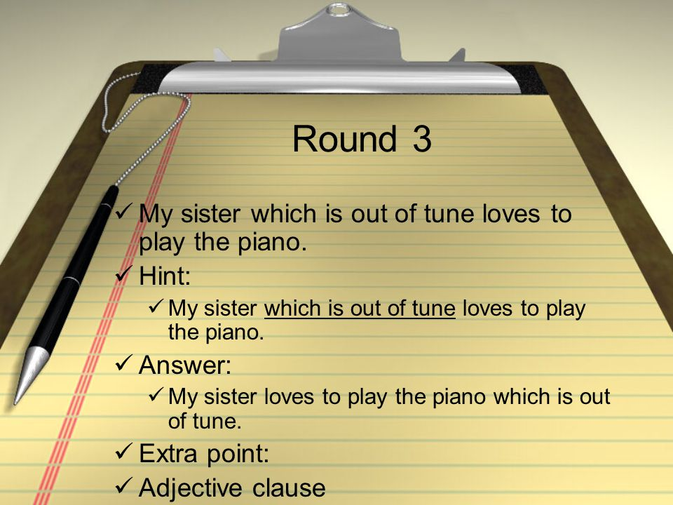 Round 3 My sister which is out of tune loves to play the piano. Hint: My sister which is out of tune loves to play the piano. Answer: My sister loves
