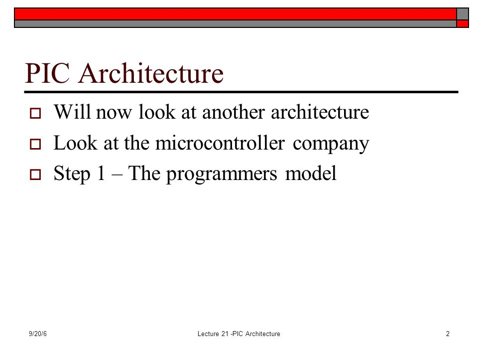 9/20/6Lecture 21 -PIC Architecture2 PIC Architecture  Will now look at another architecture  Look at the microcontroller company  Step 1 – The programmers model