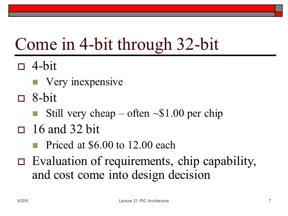 9/20/6Lecture 21 -PIC Architecture7 Come in 4-bit through 32-bit  4-bit Very inexpensive  8-bit Still very cheap – often ~$1.00 per chip  16 and 32 bit Priced at $6.00 to 12.00 each  Evaluation of requirements, chip capability, and cost come into design decision