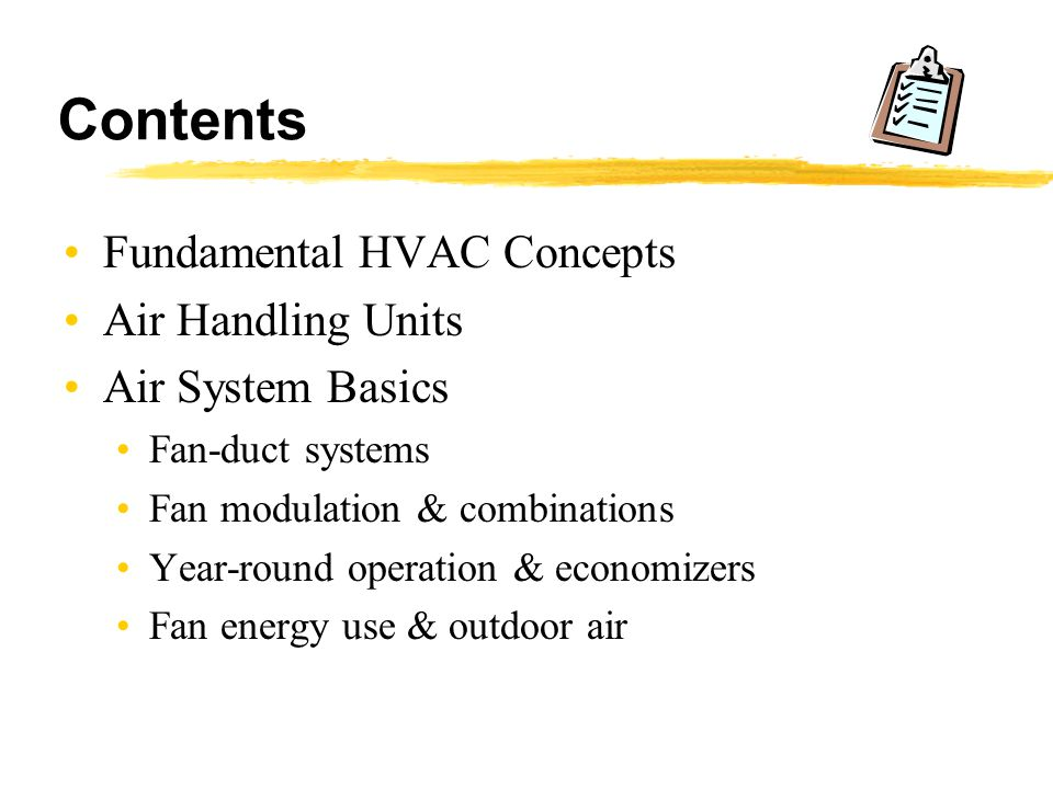 Contents Fundamental HVAC Concepts Air Handling Units Air System Basics Fan-duct systems Fan modulation & combinations Year-round operation & economiz