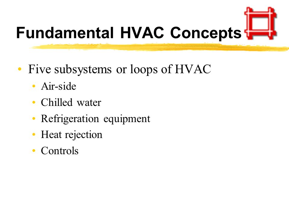 Fundamental HVAC Concepts Five subsystems or loops of HVAC Air-side Chilled water Refrigeration equipment Heat rejection Controls