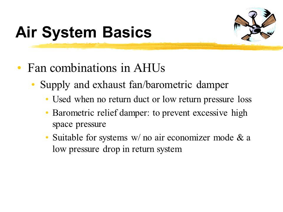 Air System Basics Fan combinations in AHUs Supply and exhaust fan/barometric damper Used when no return duct or low return pressure loss Barometric re