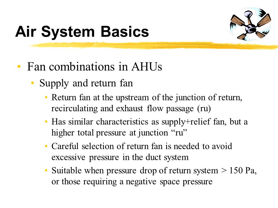 Air System Basics Fan combinations in AHUs Supply and return fan Return fan at the upstream of the junction of return, recirculating and exhaust flow