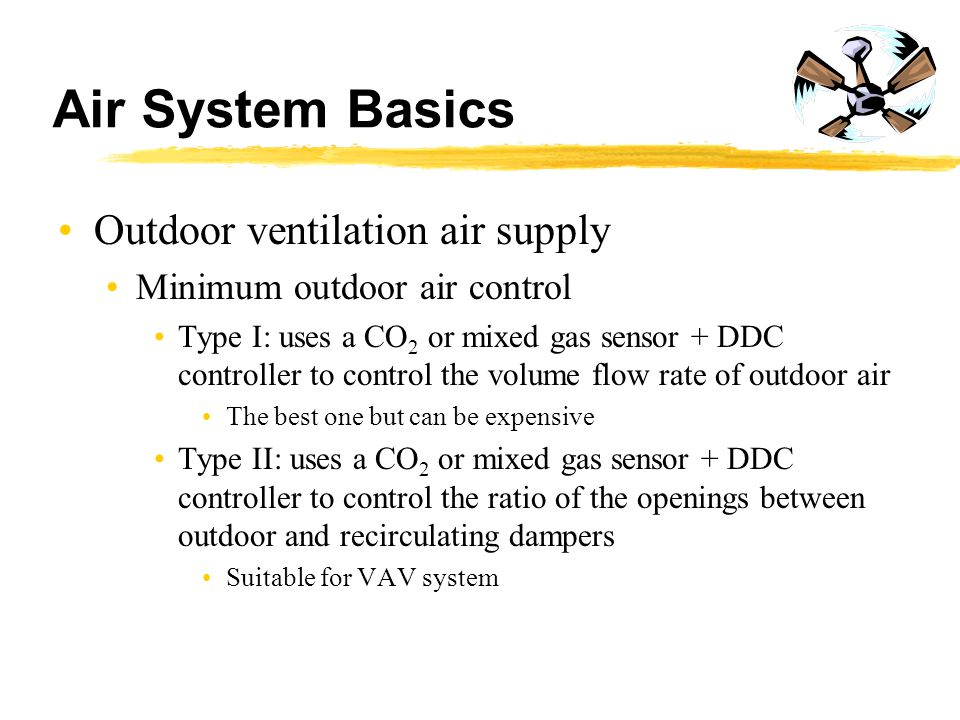 Air System Basics Outdoor ventilation air supply Minimum outdoor air control Type I: uses a CO 2 or mixed gas sensor + DDC controller to control the v