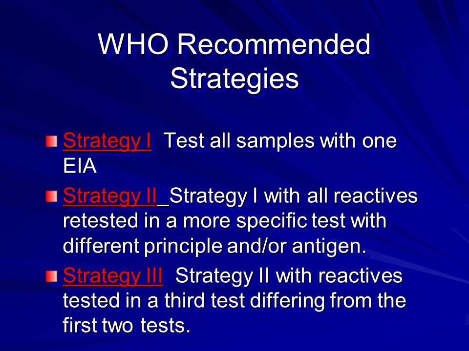 WHO Recommended Strategies Strategy I Test all samples with one EIA Strategy II Strategy I with all reactives retested in a more specific test with different principle and/or antigen.