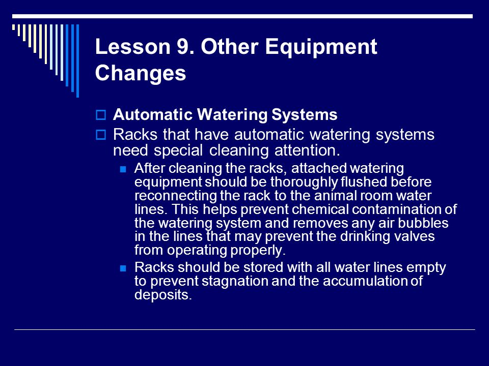 Lesson 9. Other Equipment Changes  Automatic Watering Systems  Racks that have automatic watering systems need special cleaning attention. After cle