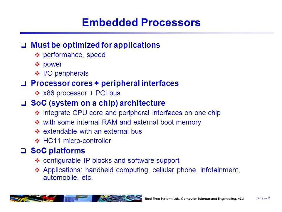 set 1 -- 9 Embedded Processors  Must be optimized for applications  performance, speed  power  I/O peripherals  Processor cores + peripheral interfaces  x86 processor + PCI bus  SoC (system on a chip) architecture  integrate CPU core and peripheral interfaces on one chip  with some internal RAM and external boot memory  extendable with an external bus  HC11 micro-controller  SoC platforms  configurable IP blocks and software support  Applications: handheld computing, cellular phone, infotainment, automobile, etc.