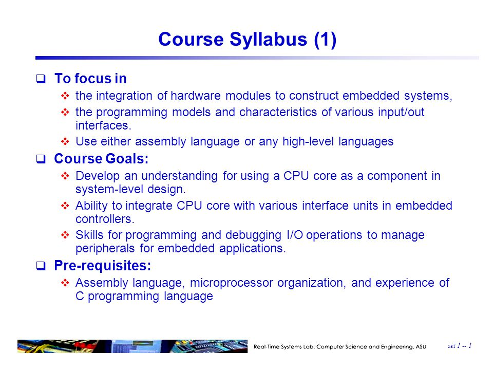 set 1 -- 1 Course Syllabus (1)  To focus in  the integration of hardware modules to construct embedded systems,  the programming models and characteristics of various input/out interfaces.