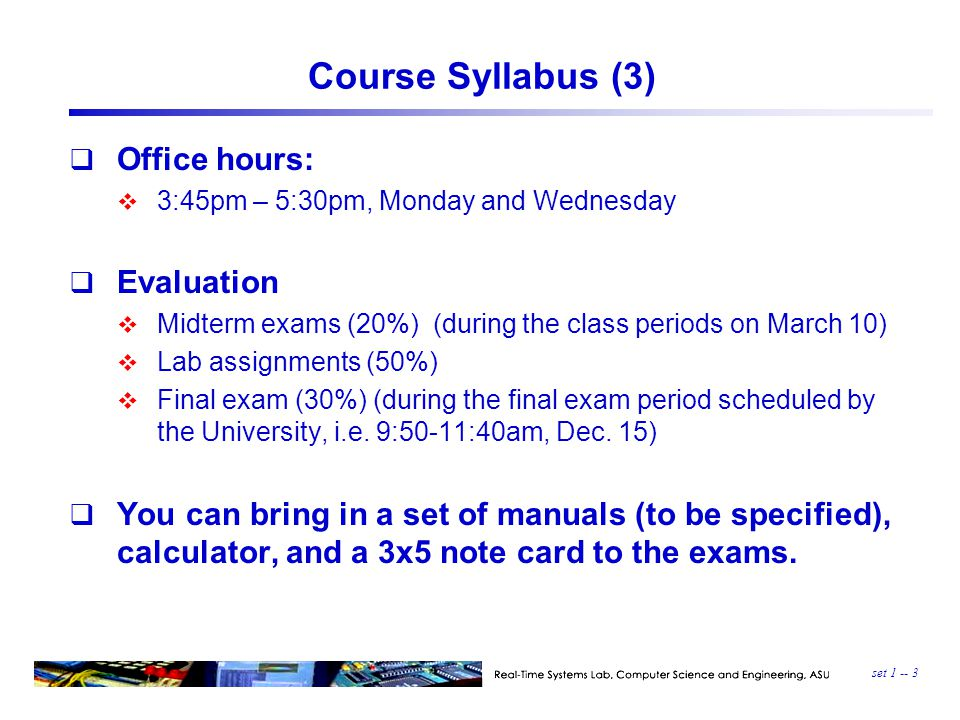 set 1 -- 3 Course Syllabus (3)  Office hours:  3:45pm – 5:30pm, Monday and Wednesday  Evaluation  Midterm exams (20%) (during the class periods on March 10)  Lab assignments (50%)  Final exam (30%) (during the final exam period scheduled by the University, i.e.
