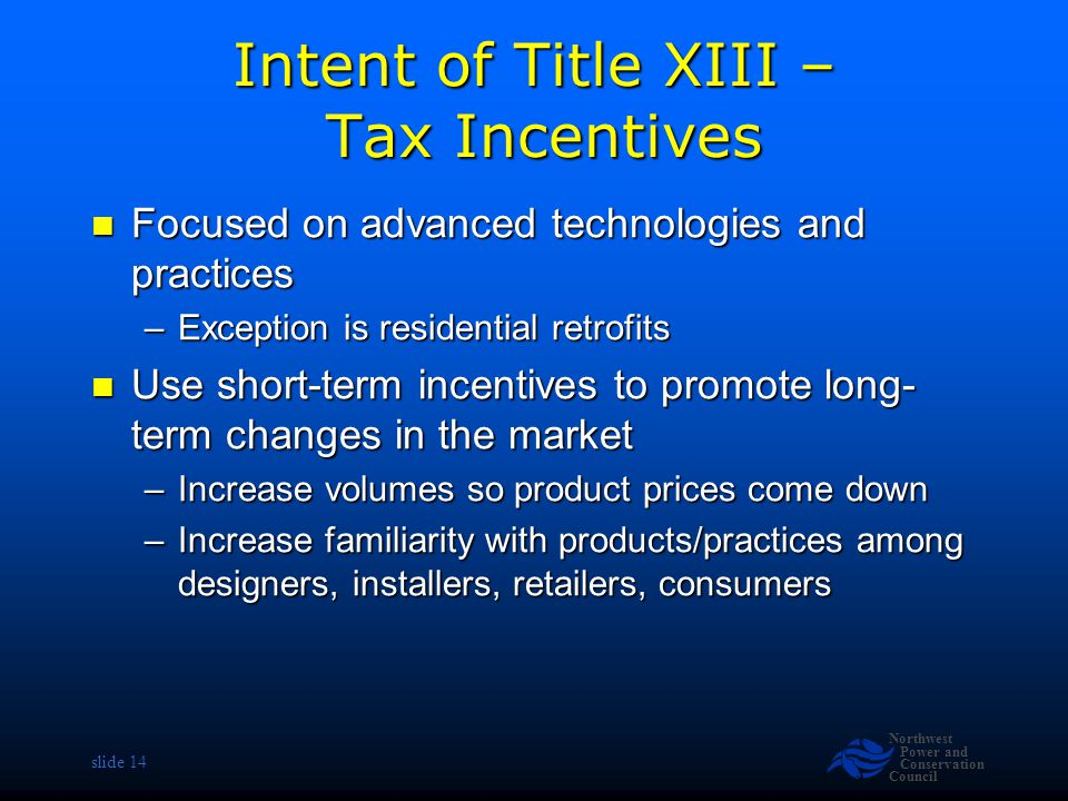 Northwest Power and Conservation Council slide 14 Intent of Title XIII – Tax Incentives Focused on advanced technologies and practices Focused on advanced technologies and practices –Exception is residential retrofits Use short-term incentives to promote long- term changes in the market Use short-term incentives to promote long- term changes in the market –Increase volumes so product prices come down –Increase familiarity with products/practices among designers, installers, retailers, consumers
