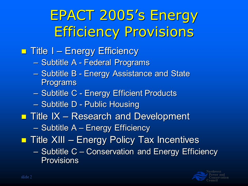 Northwest Power and Conservation Council slide 23 Energy Efficient Utilities NARUC & NASEO to directed to conduct a study of state and regional policies that promote energy efficiency and report results to DOE NARUC & NASEO to directed to conduct a study of state and regional policies that promote energy efficiency and report results to DOE –Covers both IOU and Public utilities –Study to Consider »Performance standards/targets »Funding mechanisms »Infrastructure planning »Cost & Benefits of consumer education »Barriers to utility implementation of efficiency programs Will address cost & benefits of public benefits funded efficiency programs Will address cost & benefits of public benefits funded efficiency programs