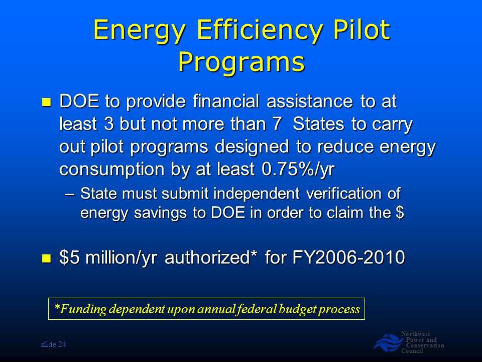 Northwest Power and Conservation Council slide 24 Energy Efficiency Pilot Programs DOE to provide financial assistance to at least 3 but not more than 7 States to carry out pilot programs designed to reduce energy consumption by at least 0.75%/yr DOE to provide financial assistance to at least 3 but not more than 7 States to carry out pilot programs designed to reduce energy consumption by at least 0.75%/yr –State must submit independent verification of energy savings to DOE in order to claim the $ $5 million/yr authorized* for FY2006-2010 $5 million/yr authorized* for FY2006-2010 *Funding dependent upon annual federal budget process