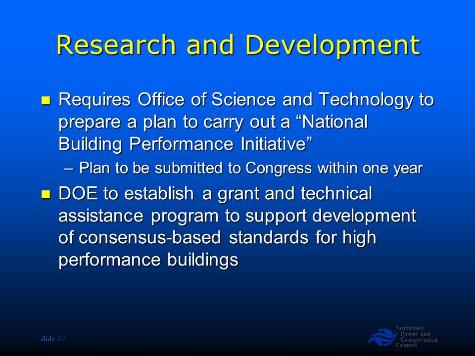Northwest Power and Conservation Council slide 27 Research and Development Requires Office of Science and Technology to prepare a plan to carry out a National Building Performance Initiative Requires Office of Science and Technology to prepare a plan to carry out a National Building Performance Initiative –Plan to be submitted to Congress within one year DOE to establish a grant and technical assistance program to support development of consensus-based standards for high performance buildings DOE to establish a grant and technical assistance program to support development of consensus-based standards for high performance buildings