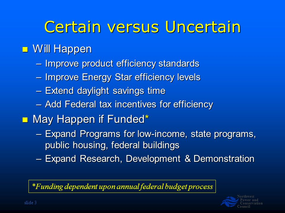 Northwest Power and Conservation Council slide 3 Certain versus Uncertain Will Happen Will Happen –Improve product efficiency standards –Improve Energy Star efficiency levels –Extend daylight savings time –Add Federal tax incentives for efficiency May Happen if Funded* May Happen if Funded* –Expand Programs for low-income, state programs, public housing, federal buildings –Expand Research, Development & Demonstration *Funding dependent upon annual federal budget process