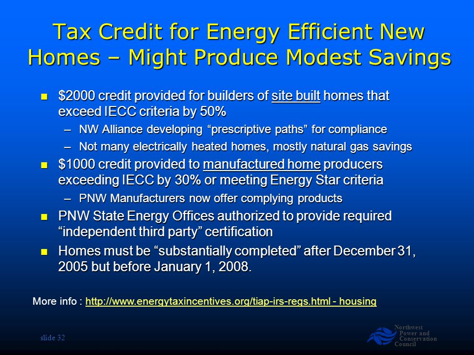 Northwest Power and Conservation Council slide 32 Tax Credit for Energy Efficient New Homes – Might Produce Modest Savings $2000 credit provided for builders of site built homes that exceed IECC criteria by 50% $2000 credit provided for builders of site built homes that exceed IECC criteria by 50% –NW Alliance developing prescriptive paths for compliance –Not many electrically heated homes, mostly natural gas savings $1000 credit provided to manufactured home producers exceeding IECC by 30% or meeting Energy Star criteria $1000 credit provided to manufactured home producers exceeding IECC by 30% or meeting Energy Star criteria –PNW Manufacturers now offer complying products PNW State Energy Offices authorized to provide required independent third party certification PNW State Energy Offices authorized to provide required independent third party certification Homes must be substantially completed after December 31, 2005 but before January 1, 2008.