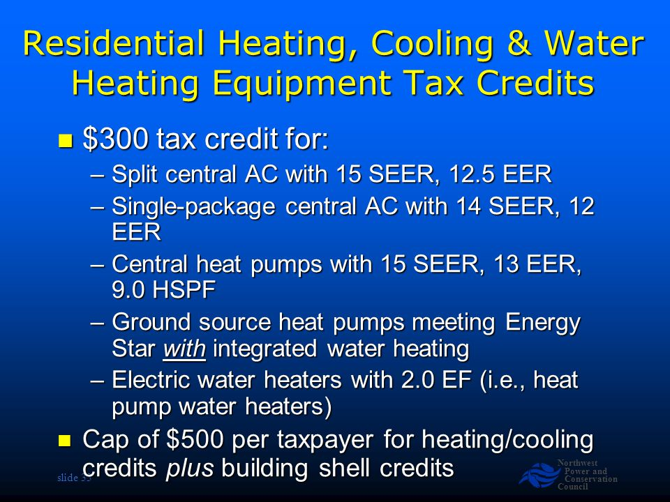 Northwest Power and Conservation Council slide 33 Residential Heating, Cooling & Water Heating Equipment Tax Credits $300 tax credit for: $300 tax credit for: –Split central AC with 15 SEER, 12.5 EER –Single-package central AC with 14 SEER, 12 EER –Central heat pumps with 15 SEER, 13 EER, 9.0 HSPF –Ground source heat pumps meeting Energy Star with integrated water heating –Electric water heaters with 2.0 EF (i.e., heat pump water heaters) Cap of $500 per taxpayer for heating/cooling credits plus building shell credits Cap of $500 per taxpayer for heating/cooling credits plus building shell credits