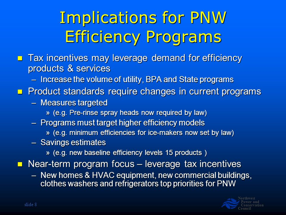 Northwest Power and Conservation Council slide 8 Implications for PNW Efficiency Programs Tax incentives may leverage demand for efficiency products & services Tax incentives may leverage demand for efficiency products & services –Increase the volume of utility, BPA and State programs Product standards require changes in current programs Product standards require changes in current programs –Measures targeted »(e.g.