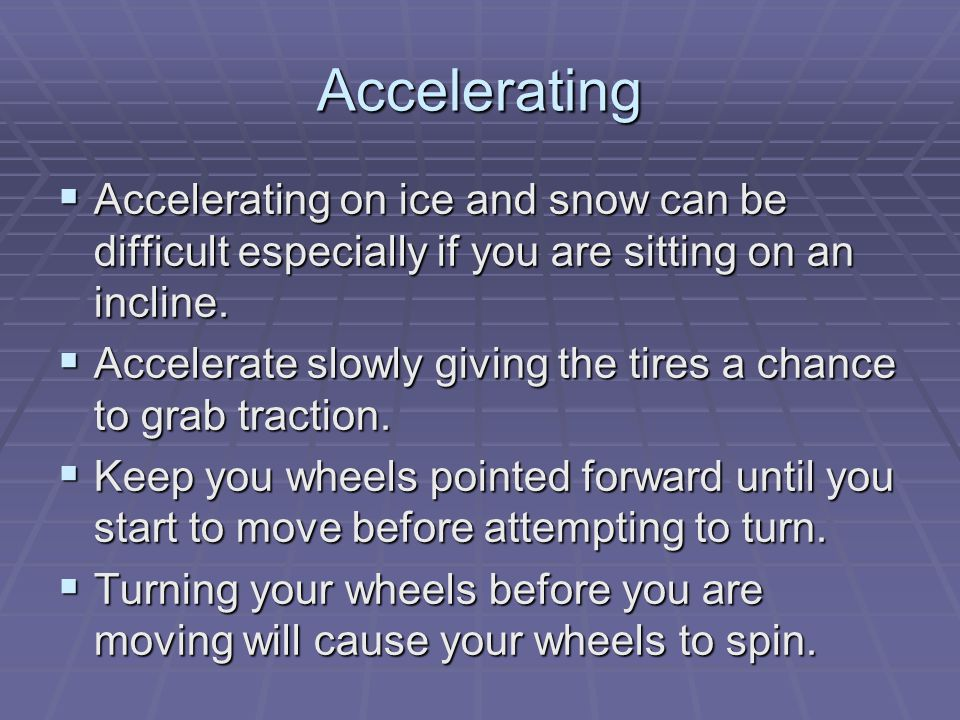 Accelerating  Accelerating on ice and snow can be difficult especially if you are sitting on an incline.