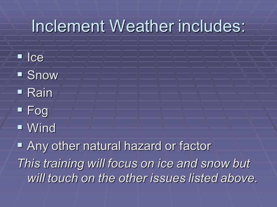 Inclement Weather includes:  Ice  Snow  Rain  Fog  Wind  Any other natural hazard or factor This training will focus on ice and snow but will touch on the other issues listed above.