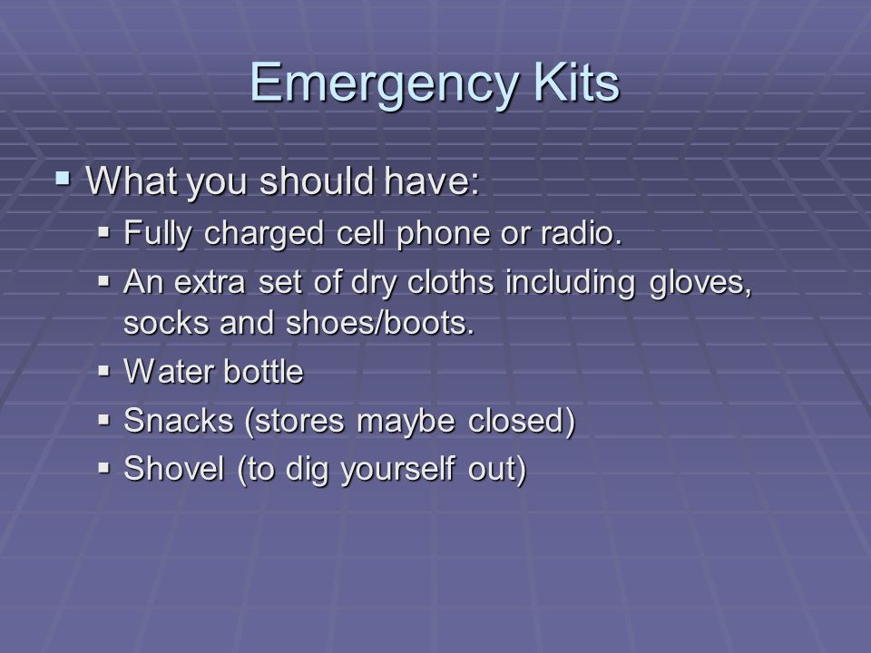 Emergency Kits  What you should have:  Fully charged cell phone or radio.