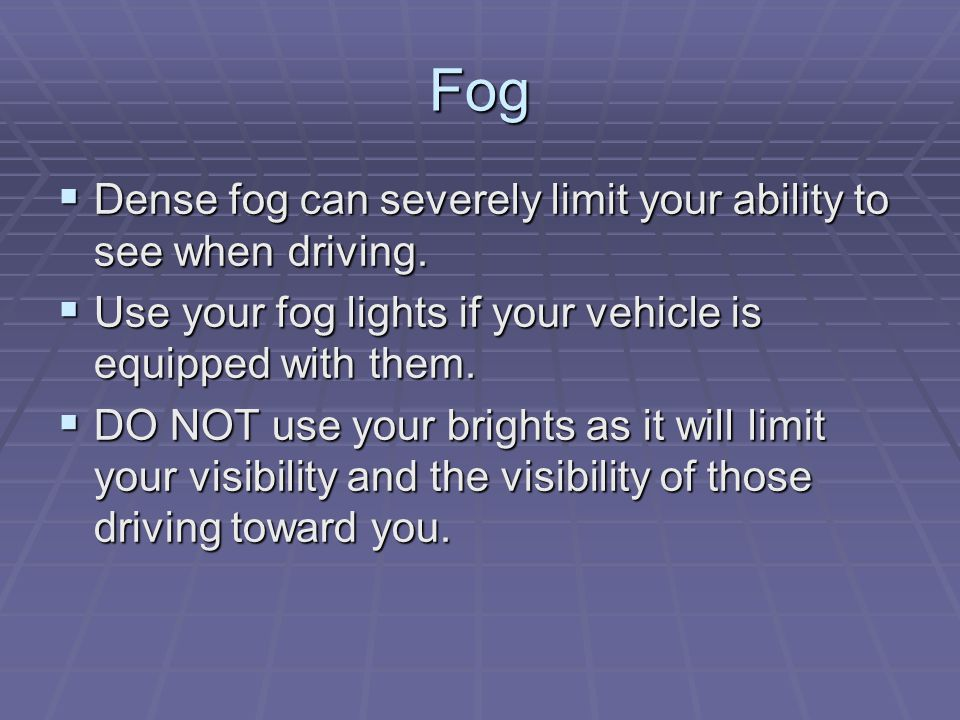 Fog  Dense fog can severely limit your ability to see when driving.