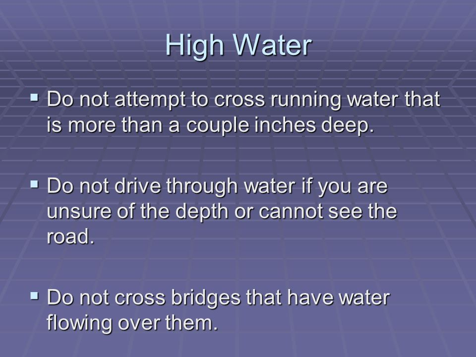 High Water  Do not attempt to cross running water that is more than a couple inches deep.