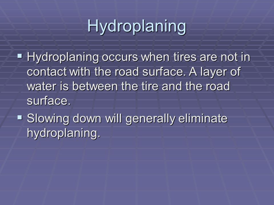 Hydroplaning  Hydroplaning occurs when tires are not in contact with the road surface. A layer of water is between the tire and the road surface.  S