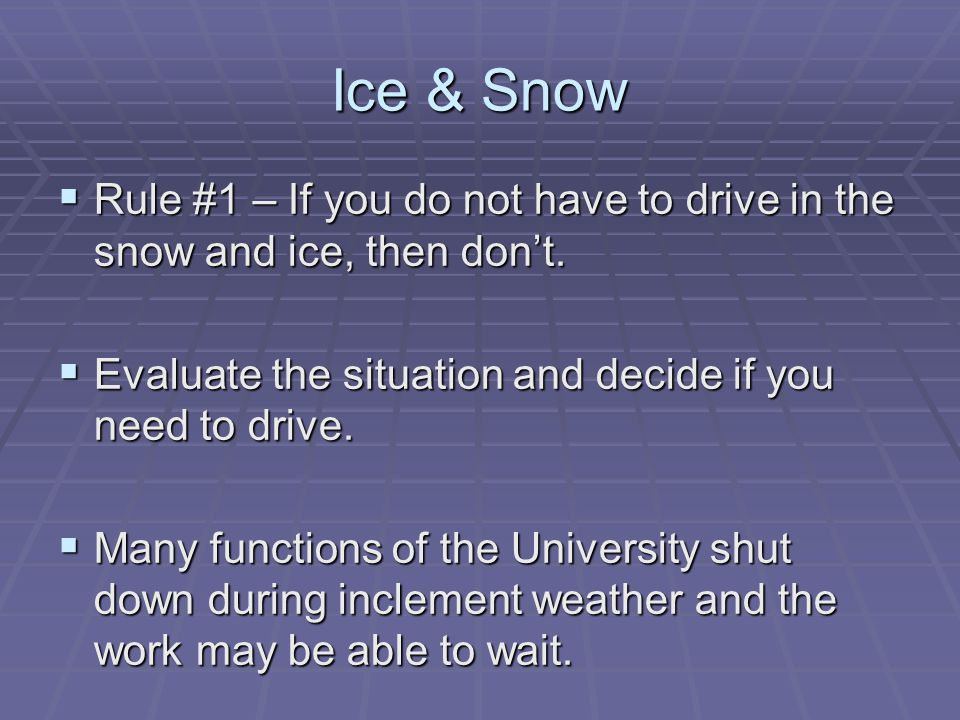 Ice & Snow  Rule #1 – If you do not have to drive in the snow and ice, then don't.  Evaluate the situation and decide if you need to drive.  Many f