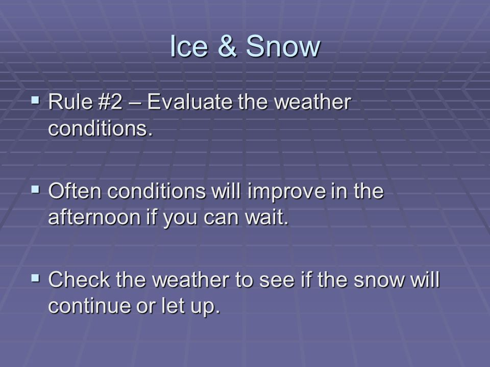 Ice & Snow  Rule #2 – Evaluate the weather conditions.  Often conditions will improve in the afternoon if you can wait.  Check the weather to see i