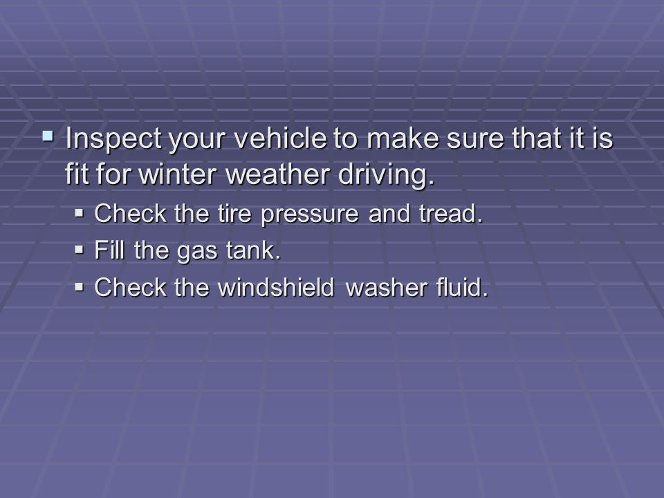  Inspect your vehicle to make sure that it is fit for winter weather driving.  Check the tire pressure and tread.  Fill the gas tank.  Check the w