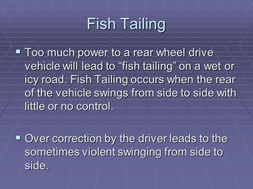 "Fish Tailing  Too much power to a rear wheel drive vehicle will lead to ""fish tailing"" on a wet or icy road. Fish Tailing occurs when the rear of the"