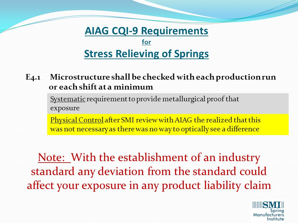 AIAG CQI-9 Requirements for Stress Relieving of Springs E4.1 Microstructure shall be checked with each production run or each shift at a minimum Systematic requirement to provide metallurgical proof that exposure Physical Control after SMI review with AIAG the realized that this was not necessary as there was no way to optically see a difference Note: With the establishment of an industry standard any deviation from the standard could affect your exposure in any product liability claim