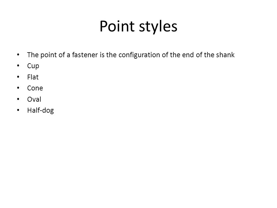 Point styles The point of a fastener is the configuration of the end of the shank Cup Flat Cone Oval Half-dog