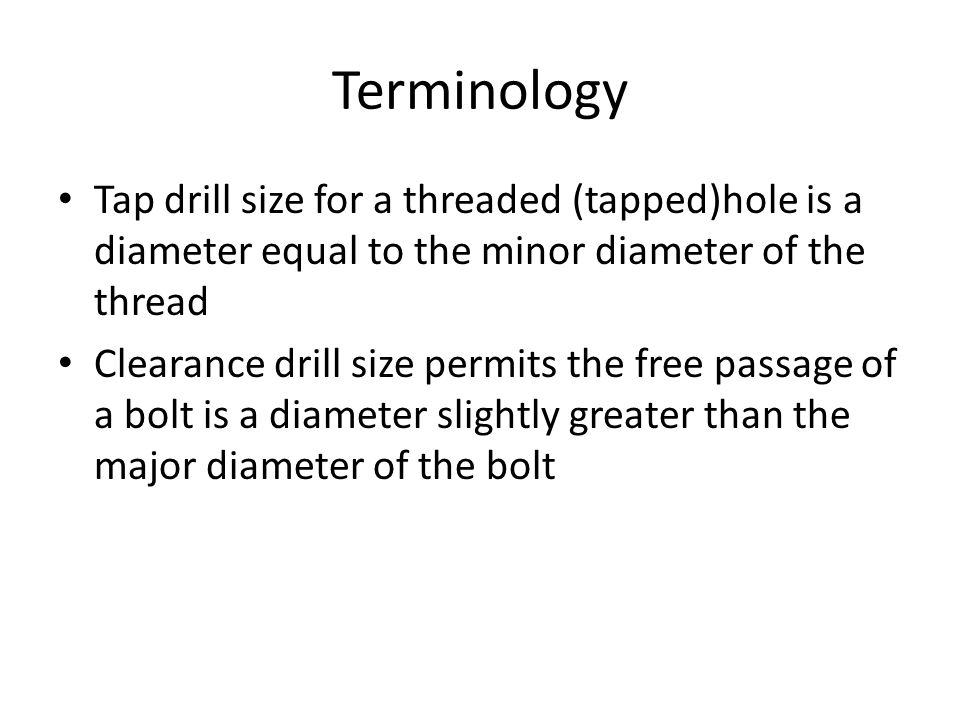 Terminology Tap drill size for a threaded (tapped)hole is a diameter equal to the minor diameter of the thread Clearance drill size permits the free passage of a bolt is a diameter slightly greater than the major diameter of the bolt